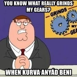 Grinds My Gears Peter Griffin - You know what really grinds my gears? when kurva anyád beni