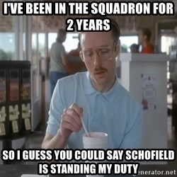 so i guess you could say things are getting pretty serious - I've been in the squadron for 2 years so I guess you could say schofield is standing my duty