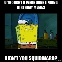 didnt you squidward - u thought u were done finding birthday memes didn't you squidward?