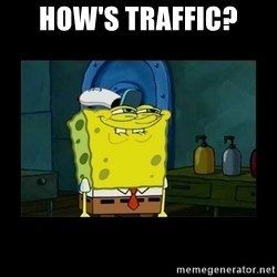 didnt you squidward - How's Traffic?