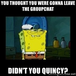 didnt you squidward - You thought you were gonna leave the groupchat Didn't you quincy?