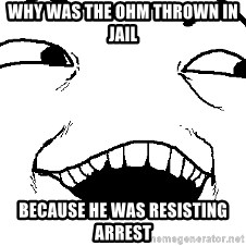 I see what you did there - Why was the ohm thrown in jail because he was resisting arrest