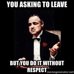 The Godfather - You asking to leave But you do it without respect