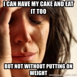 First World Problems - I can have my cake and eat it too but not without putting on weight