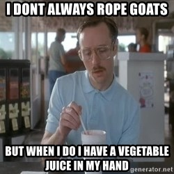 so i guess you could say things are getting pretty serious - I DONT ALWAYS ROPE GOATS BUT WHEN I DO I HAVE A VEGETABLE JUICE IN MY HAND