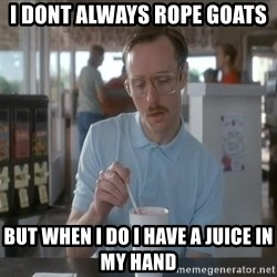 so i guess you could say things are getting pretty serious - i dont always rope goats but when i do i have a juice in my hand