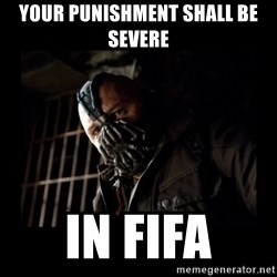 Bane Meme - Your punishment shall be severe in fifa