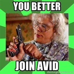 Madea - you better  join AVID