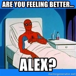 spiderman sick - Are You Feeling Better... ALEX?
