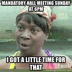 Everybody got time for that - Mandatory Hall Meeting Sunday at 6pm I got a little time for that