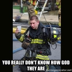 Furious Firefighter -  You really don't know how god they are