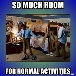There's so much more room - So much room  for normal activities