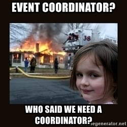 burning house girl - event coordinator?  who said we need a coordinator?