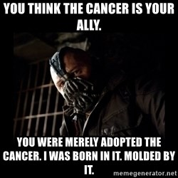 Bane Meme - You think the cancer is your ally. You were merely adopted the cancer. I was born in it. molded by it.