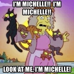 Crazy Cat Lady - I'm Michelle!!  I'm Michelle!! Look at me, I'm Michelle!