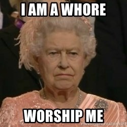 Unimpressed Queen Elizabeth  - I am a Whore Worship me