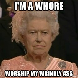 Unimpressed Queen Elizabeth  - I'm a Whore Worship my wrinkly ass