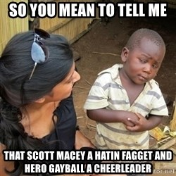 you mean to tell me black kid - so you mean to tell me that scott macey a hatin fagget and hero gayball a cheerleader