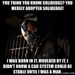 Bane Meme - You think you know SolidEdge? You merely adopted Solidedge! I was born in it, moulded by it. I didn't know a CAD system could be stable until I was a man.