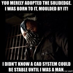 Bane Meme - YOu merely adopted the SolidEdge. I was born to it, moulded by it! I didn't know a cad system could be stable until I was a man.