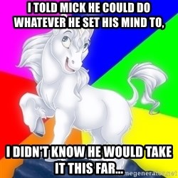Gayy Unicorn - I told Mick he could do whatever he set his mind to, I didn't know he would take it this far...