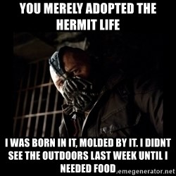 Bane Meme - you merely adopted the hermit life i was born in it, molded by it. I didnt see the outdoors last week until I needed food