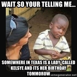 African little boy - Wait so your telling me...  somewhere in texas is a lady  called Kelsye and its her birthday tommorow