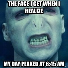 Angry Voldemort - The face i get when i realize  My day peaked at 6:45 am