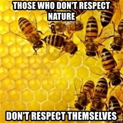 Honeybees - Those who don't respect nature Don't respect themselves