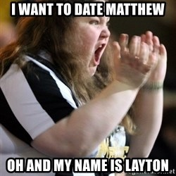 Screaming Fatty - I WANT TO DATE MATTHEW oh and my name is LAYTON