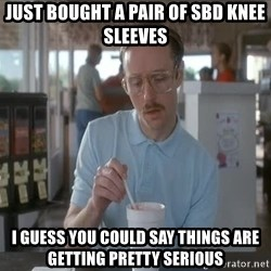 Things are getting pretty Serious (Napoleon Dynamite) - Just bought a pair of SBD knee sleeves I guess you could say things are getting pretty serious