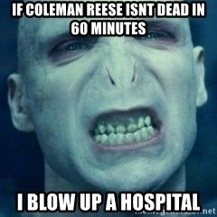 Angry Voldemort - if coleman reese isnt dead in 60 minutes i blow up a hospital