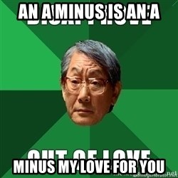 High Expectation Asian Father - AN A MINUS IS AN A MINUS MY LOVE FOR YOU