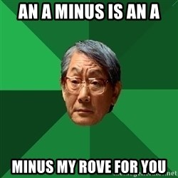 High Expectation Asian Father - AN A MINUS IS AN A MINUS MY ROVE FOR YOU