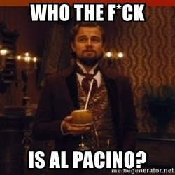 you had my curiosity dicaprio - WHO THE F*CK IS AL PACINO?