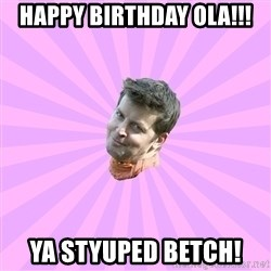 Sassy Gay Friend - Happy Birthday Ola!!! Ya Styuped Betch!