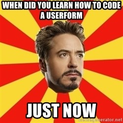 Leave it to Iron Man - When did you learn how to code a userform Just now