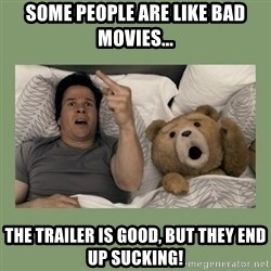 Ted Movie - Some people are like bad movies... The trailer is good, but they end up sucking!