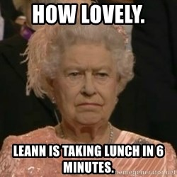 Unimpressed Queen Elizabeth  - How lovely.  Leann is taking lunch in 6 minutes.
