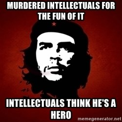 Che Guevara Meme - murdered intellectuals for the fun of it intellectuals think he's a hero