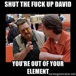 walter sobchak - SHUT THE FUCK UP DAVID YOU'RE OUT OF YOUR ELEMENT
