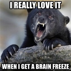 Insane Confession Bear - i really love it when i get a brain freeze