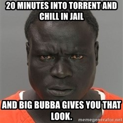 Jailnigger - 20 minutes into torrent and chill in jail and big bubba gives you that look.