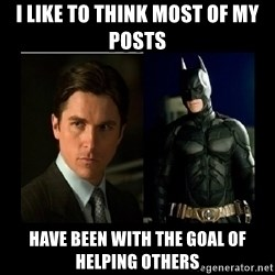 Batman's voice  - I like to think most of my posts have been with the goal of helping others