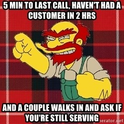 Angry Scotsman - 5 Min to last call, haven't had a customer in 2 hrs And a couple walks in and ask if you're still serving