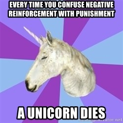 ASMR Unicorn - every time you confuse negative reinforcement with punishment a unicorn dies