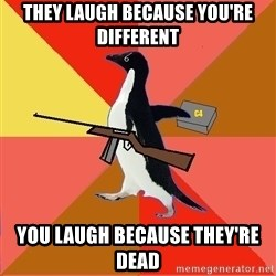 Socially Fed Up Penguin - They laugh because you're different You laugh because they're dead