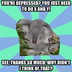 Clinically Depressed Koala - YOU'RE DEPRESSED? YOU JUST NEED TO DO X AND Y! GEE, THANKS SO MUCH. WHY DIDN'T I THINK OF THAT?