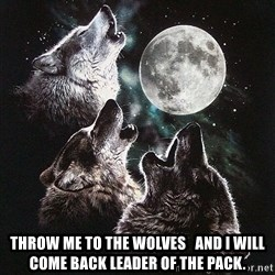 Lone Wolf Pack -  Throw me to the wolves   and I will come back leader of the pack.