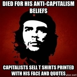 Che Guevara Meme - Died for his Anti-Capitalism beliefs Capitalists sell T Shirts printed with his face and Quotes